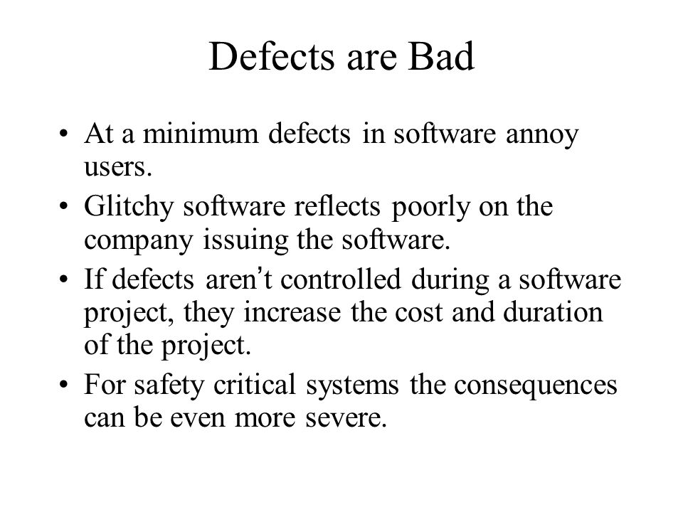 Defects are Bad At a minimum defects in software annoy users.