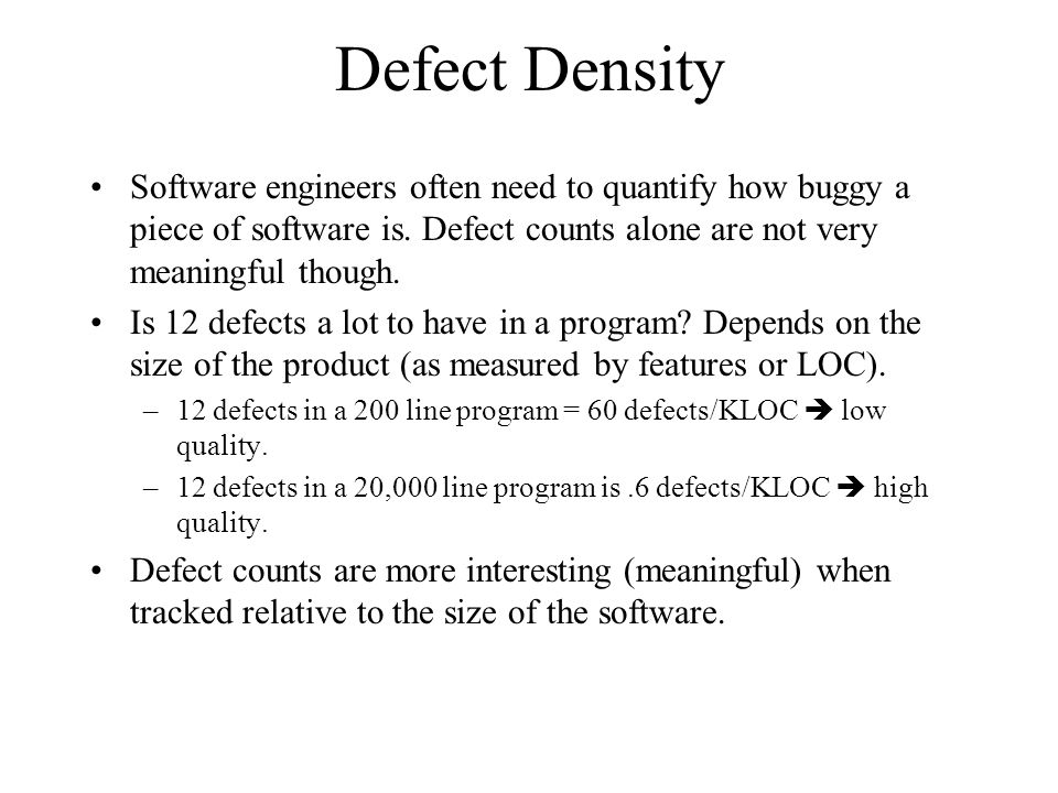 Defect Density Software engineers often need to quantify how buggy a piece of software is. Defect counts alone are not very meaningful though.