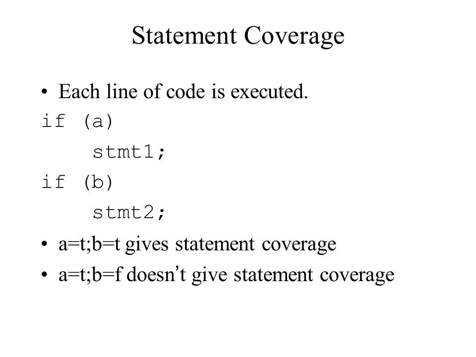 Statement Coverage Each line of code is executed. if (a) stmt1; if (b)