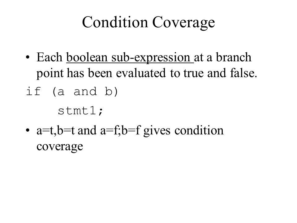 Condition Coverage Each boolean sub-expression at a branch point has been evaluated to true and false.