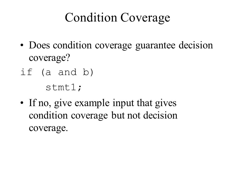 Condition Coverage Does condition coverage guarantee decision coverage if (a and b) stmt1;
