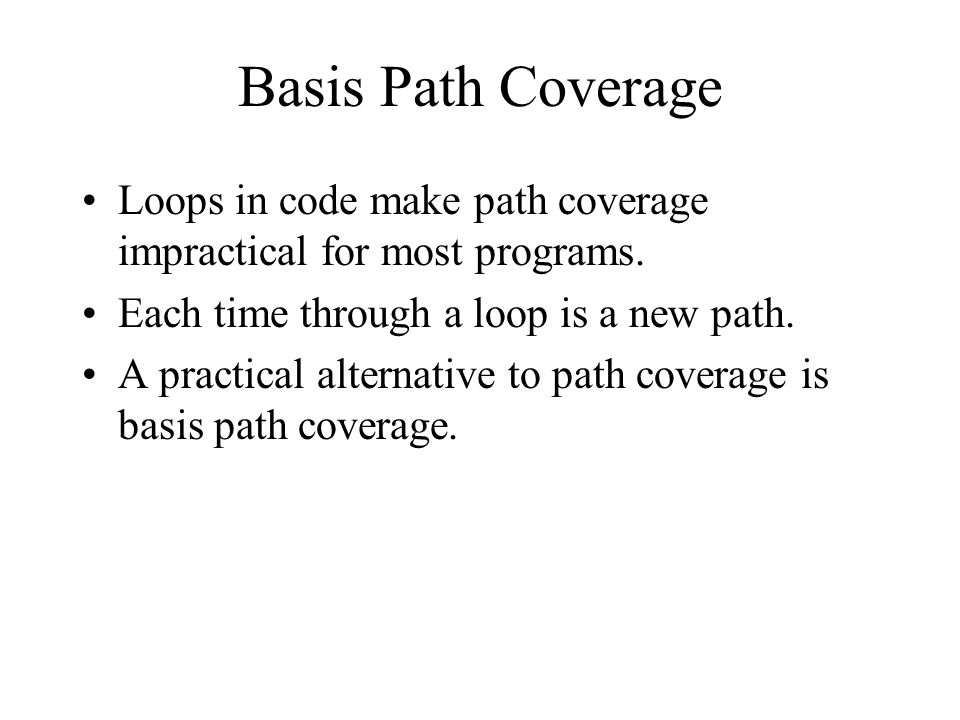Basis Path Coverage Loops in code make path coverage impractical for most programs. Each time through a loop is a new path.