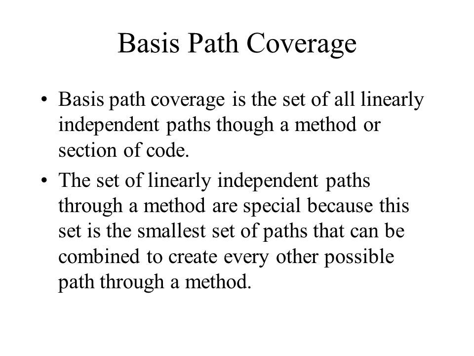 Basis Path Coverage Basis path coverage is the set of all linearly independent paths though a method or section of code.