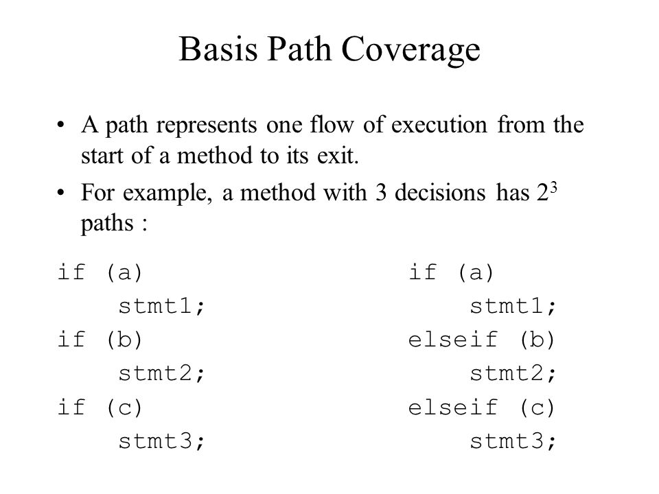Basis Path Coverage A path represents one flow of execution from the start of a method to its exit.