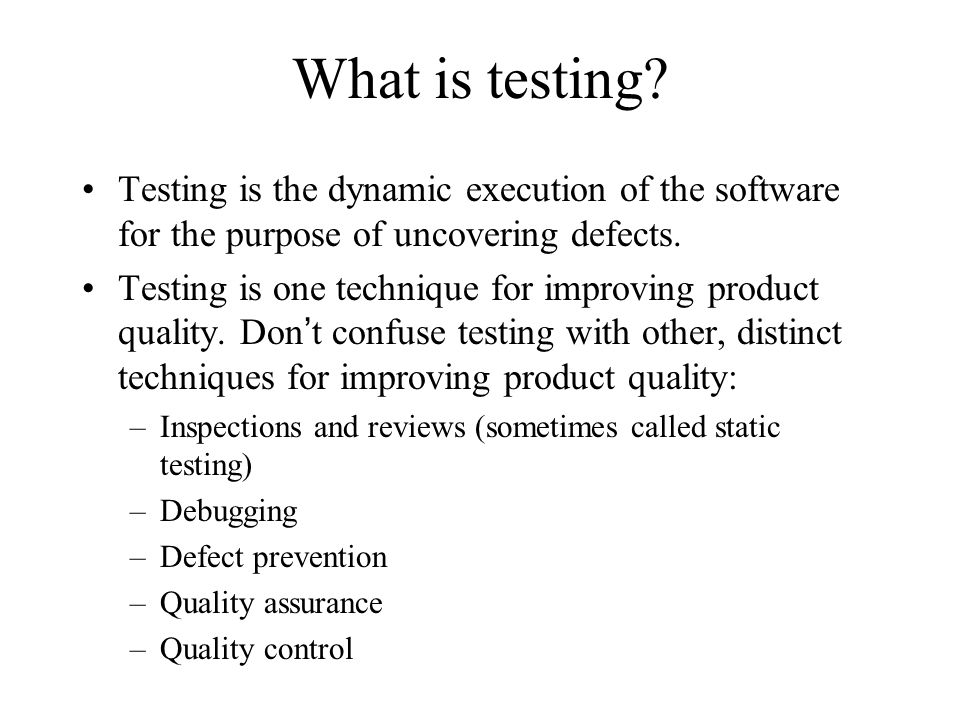 What is testing Testing is the dynamic execution of the software for the purpose of uncovering defects.