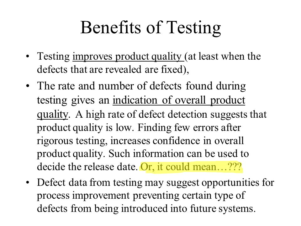 Benefits of Testing Testing improves product quality (at least when the defects that are revealed are fixed),