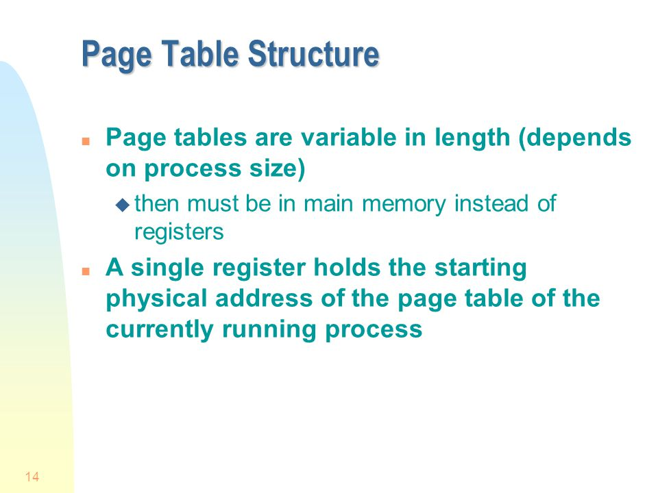 Page Table Structure Page tables are variable in length (depends on process size) then must be in main memory instead of registers.
