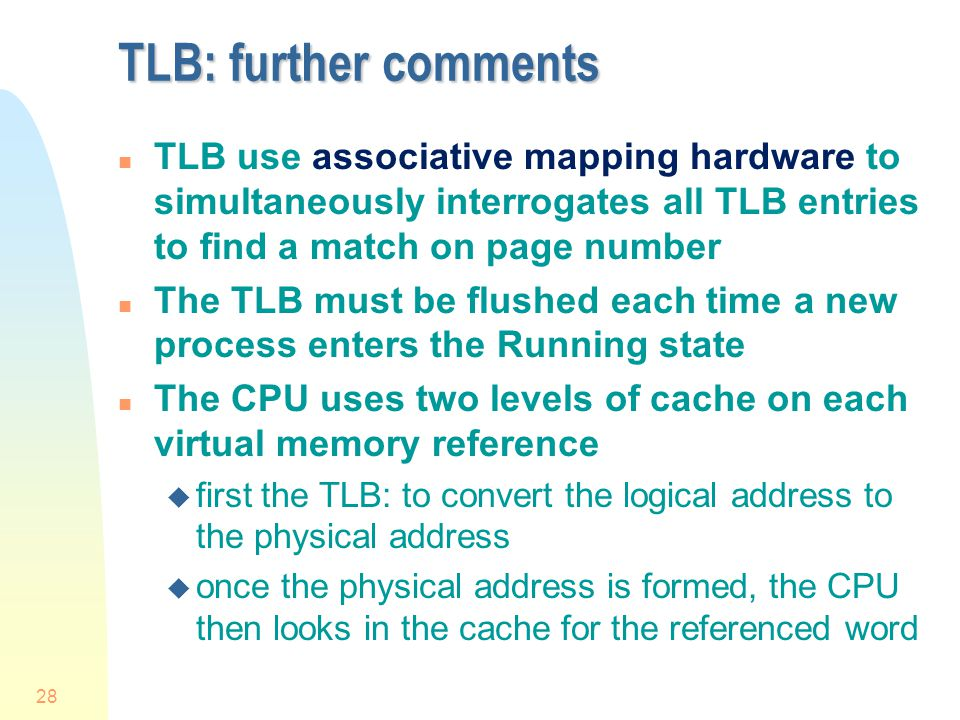 TLB: further comments TLB use associative mapping hardware to simultaneously interrogates all TLB entries to find a match on page number.