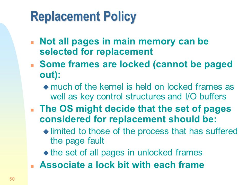 Replacement Policy Not all pages in main memory can be selected for replacement. Some frames are locked (cannot be paged out):