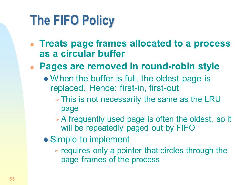 The FIFO Policy Treats page frames allocated to a process as a circular buffer. Pages are removed in round-robin style.