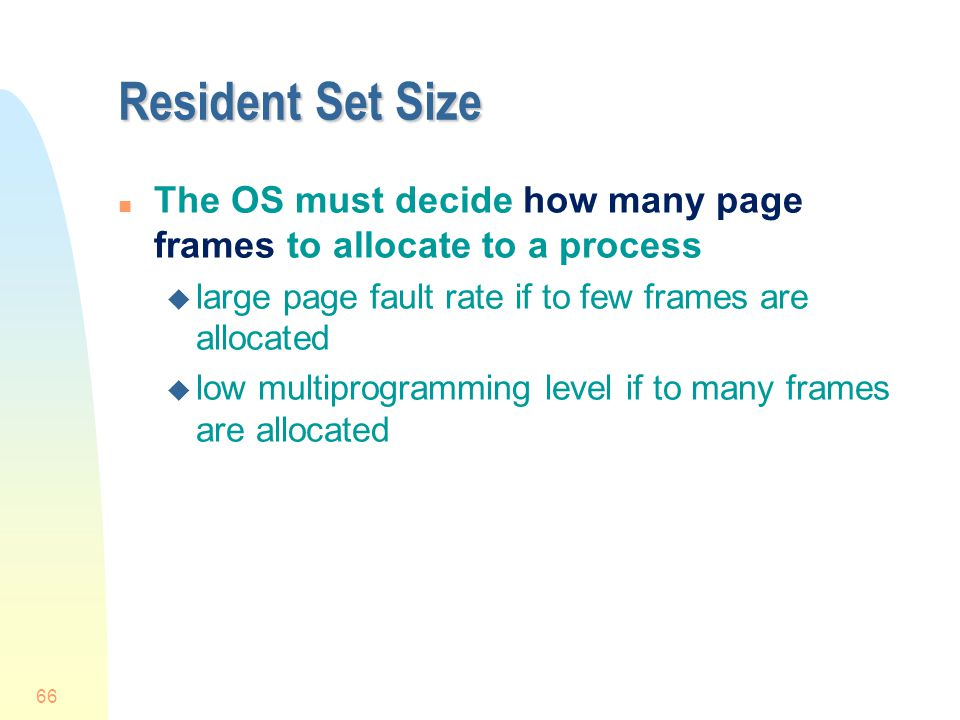 Resident Set Size The OS must decide how many page frames to allocate to a process. large page fault rate if to few frames are allocated.