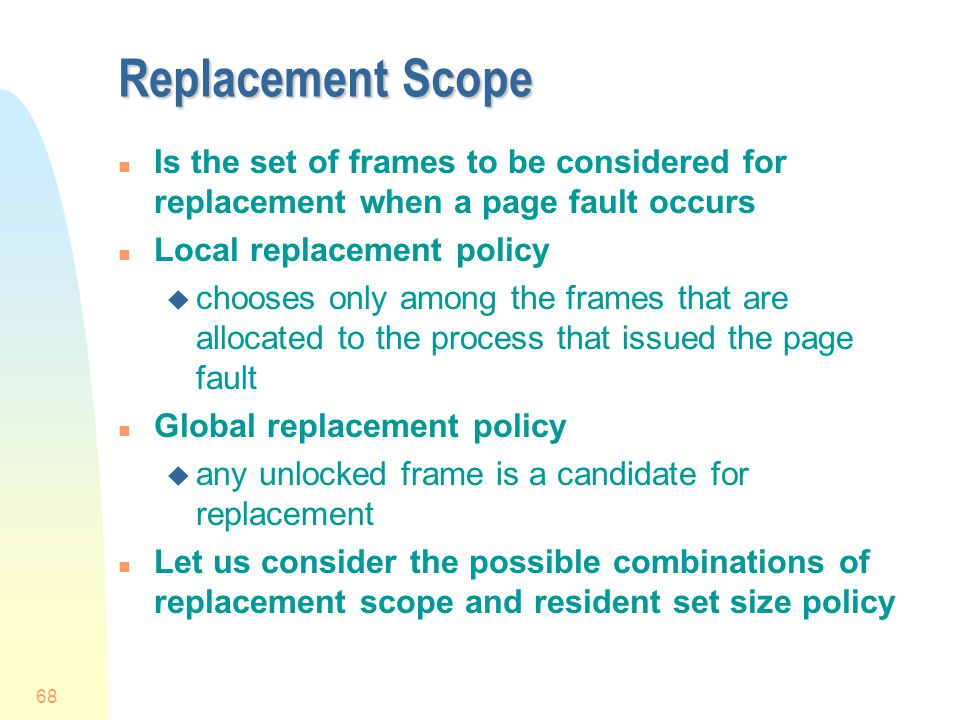 Replacement Scope Is the set of frames to be considered for replacement when a page fault occurs. Local replacement policy.