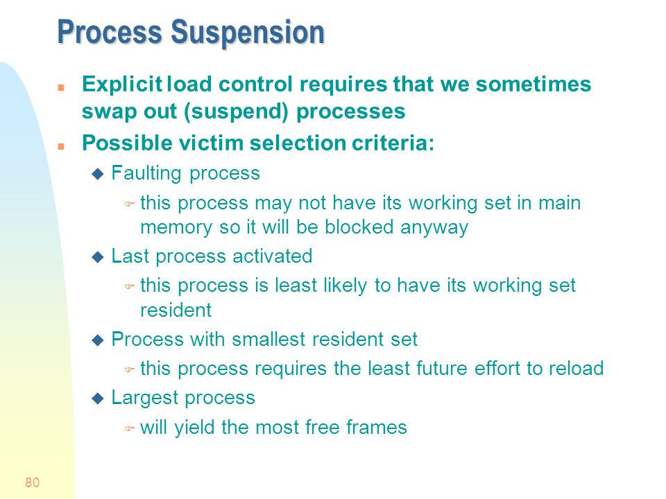 Process Suspension Explicit load control requires that we sometimes swap out (suspend) processes. Possible victim selection criteria: