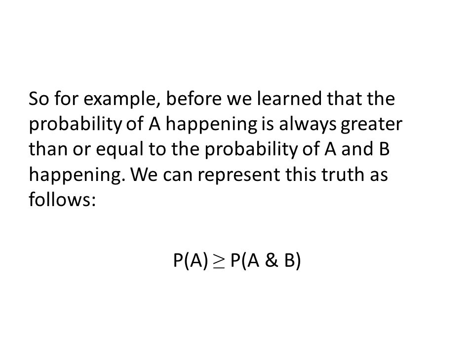 So for example, before we learned that the probability of A happening is always greater than or equal to the probability of A and B happening.