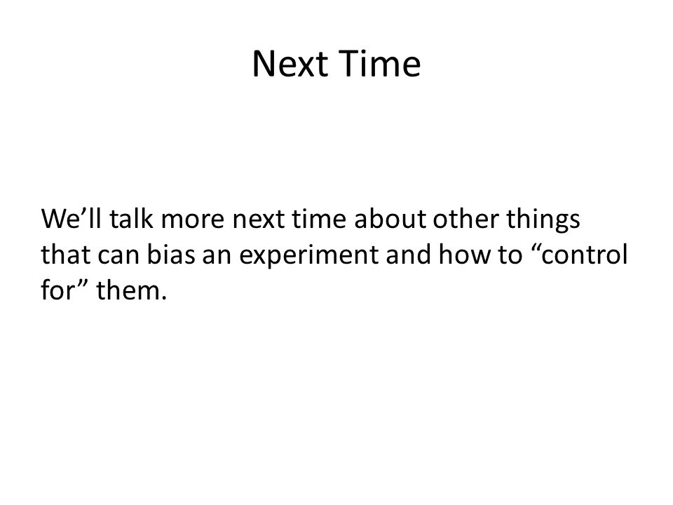 Next Time We'll talk more next time about other things that can bias an experiment and how to control for them.