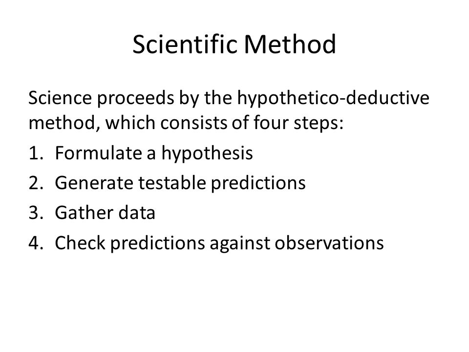 Scientific Method Science proceeds by the hypothetico-deductive method, which consists of four steps: