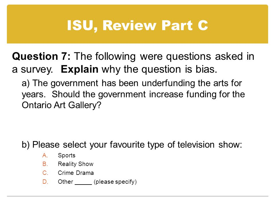 ISU, Review Part C Question 7: The following were questions asked in a survey. Explain why the question is bias.