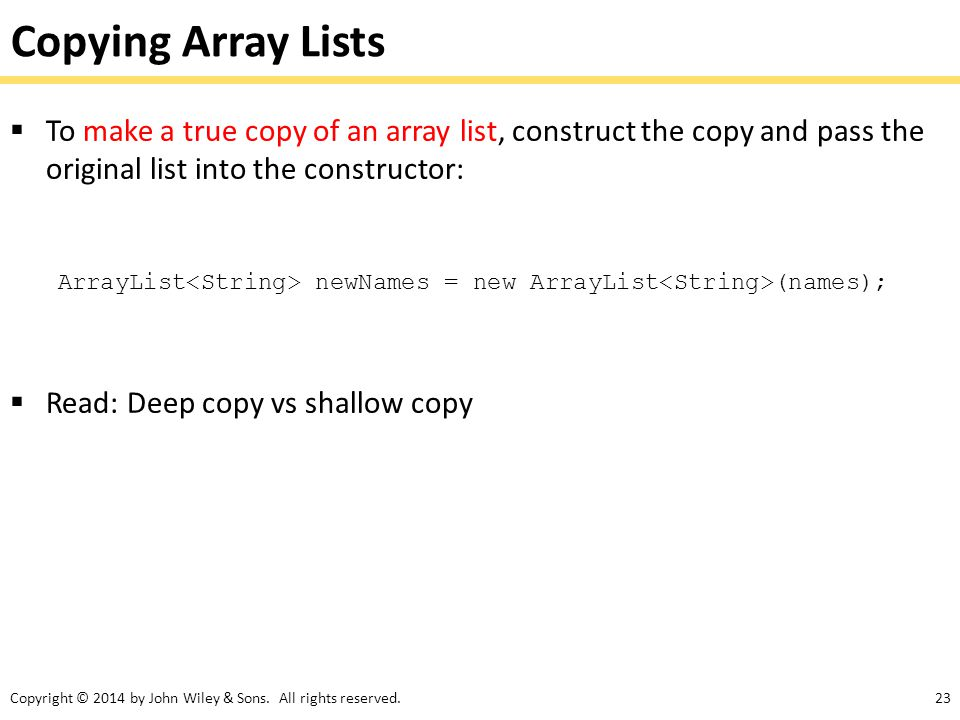 Copying Array Lists To make a true copy of an array list, construct the copy and pass the original list into the constructor: