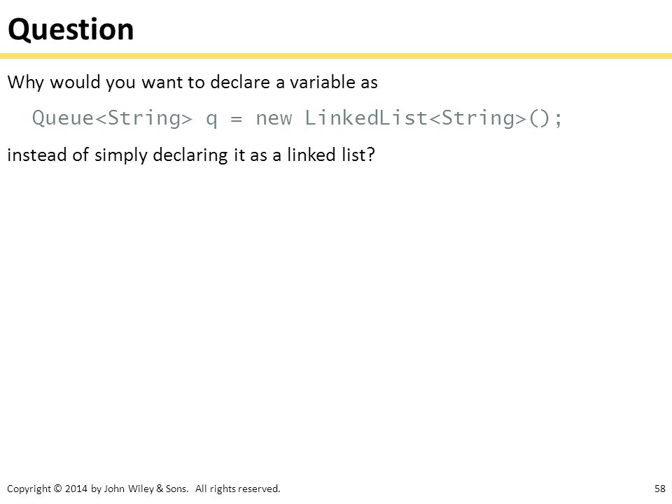Question Why would you want to declare a variable as Queue<String> q = new LinkedList<String>(); instead of simply declaring it as a linked list.