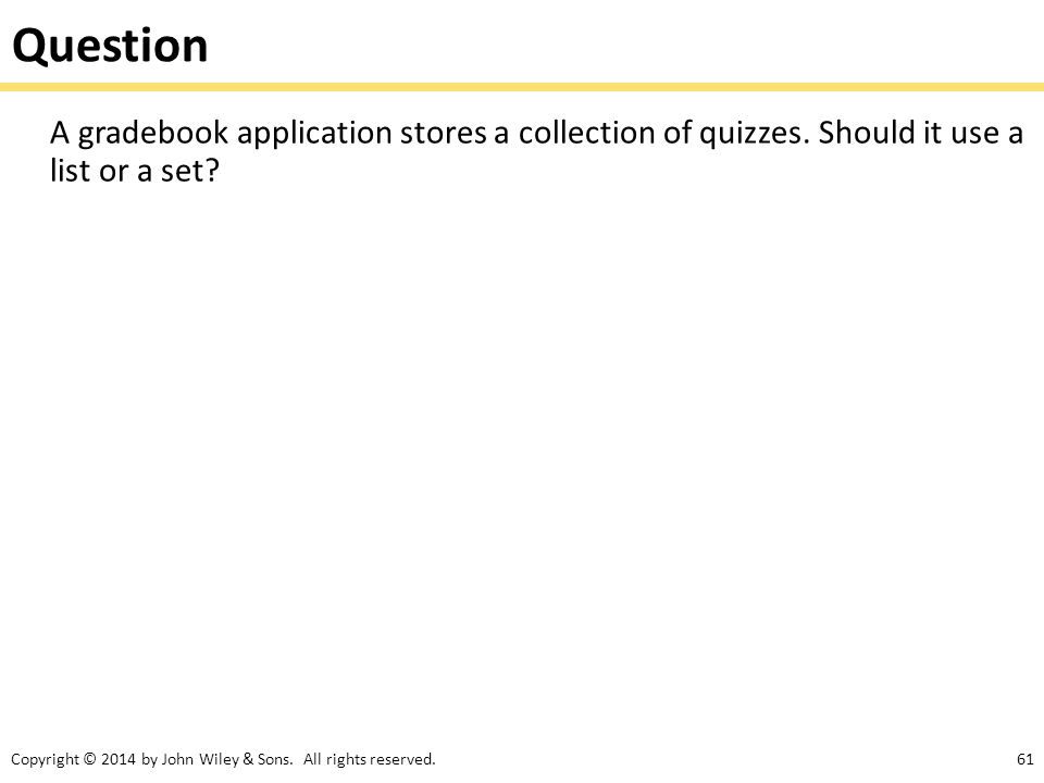 Question A gradebook application stores a collection of quizzes. Should it use a list or a set