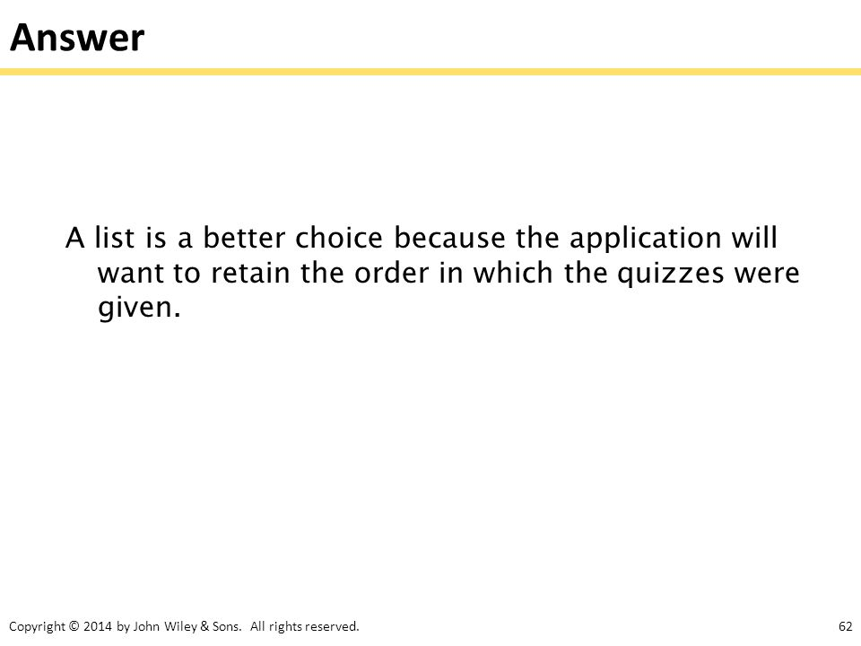 Answer A list is a better choice because the application will want to retain the order in which the quizzes were given.