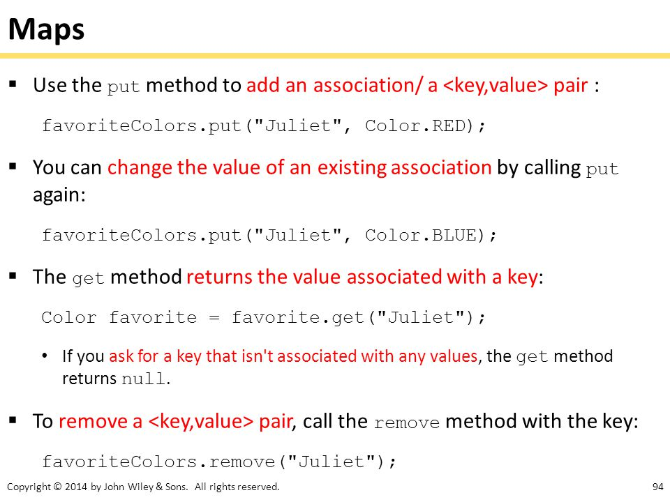 Maps Use the put method to add an association/ a <key,value> pair : favoriteColors.put( Juliet , Color.RED);