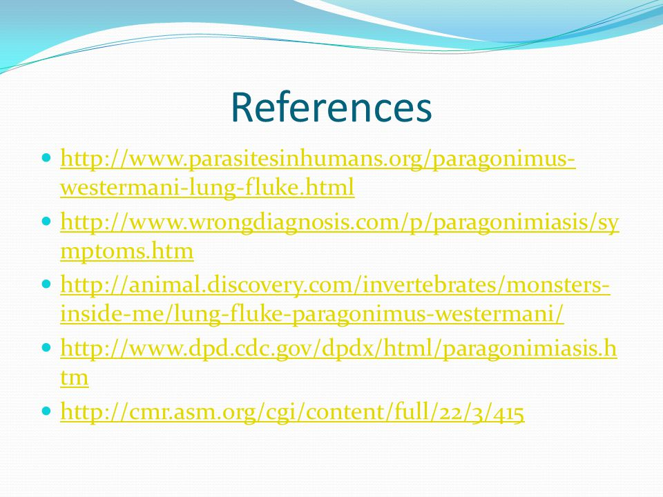 References http://www.parasitesinhumans.org/paragonimus-westermani-lung-fluke.html. http://www.wrongdiagnosis.com/p/paragonimiasis/symptoms.htm.