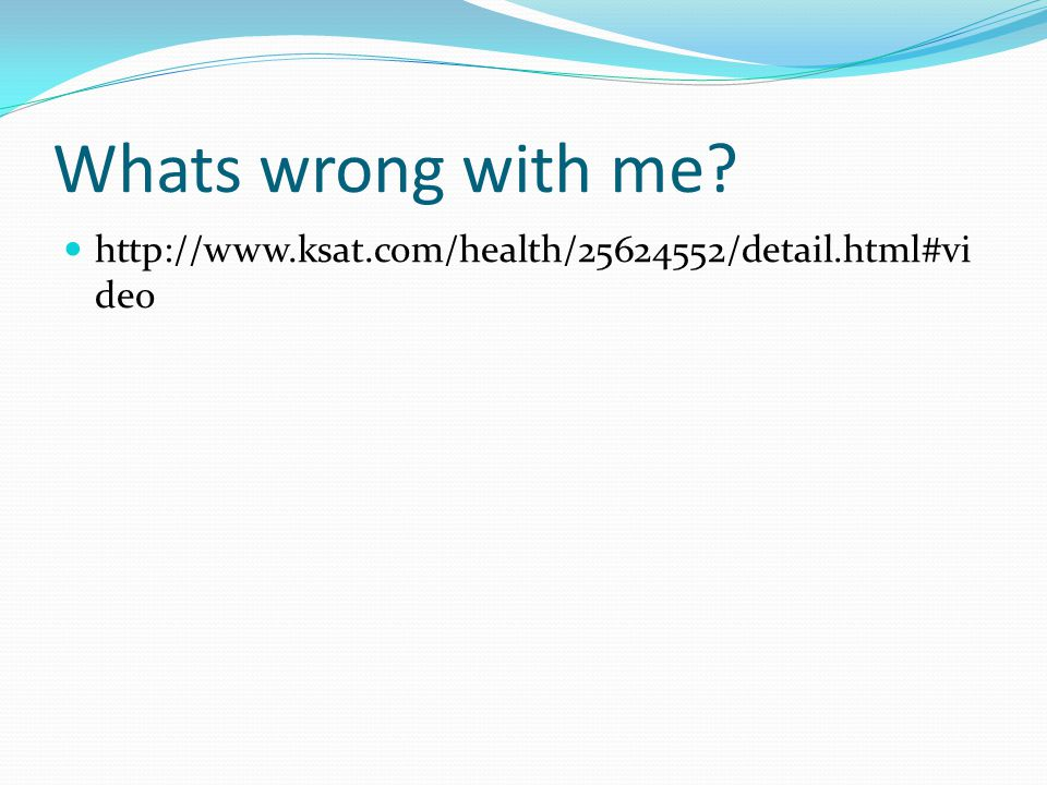 Whats wrong with me http://www.ksat.com/health/25624552/detail.html#video