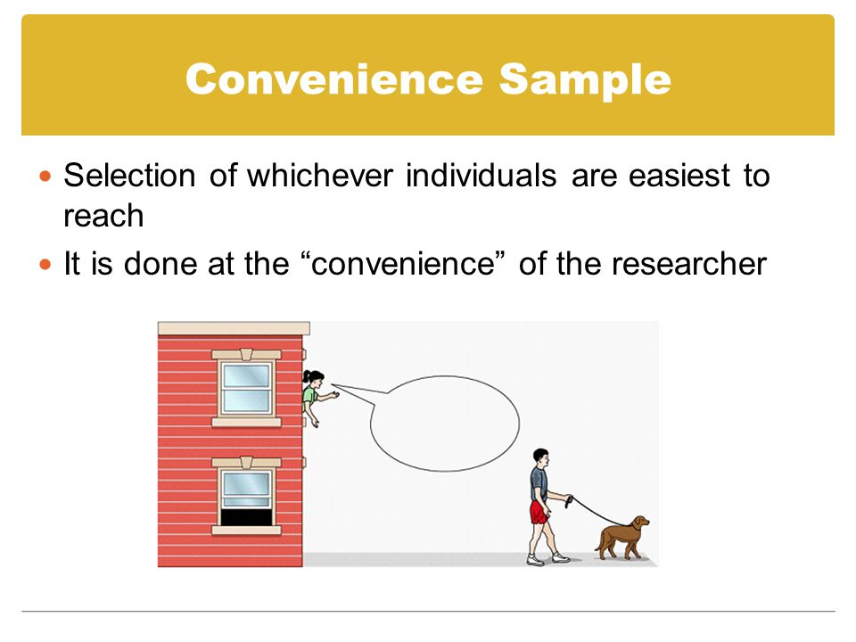 Convenience Sample Selection of whichever individuals are easiest to reach.