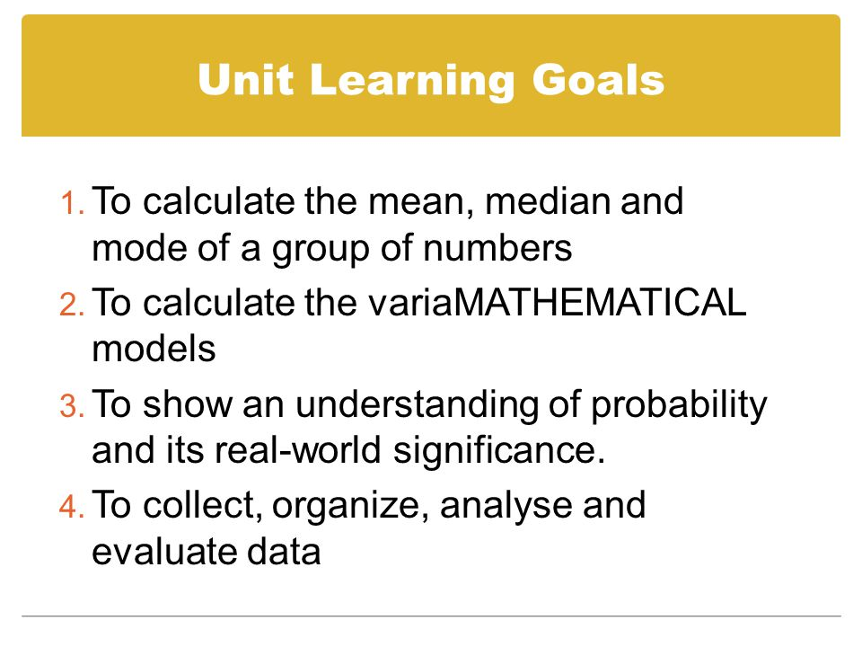 Unit Learning Goals To calculate the mean, median and mode of a group of numbers. To calculate the variaMATHEMATICAL models.
