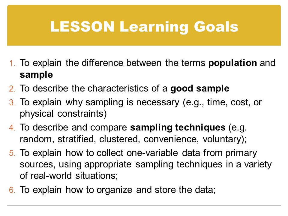 LESSON Learning Goals To explain the difference between the terms population and sample. To describe the characteristics of a good sample.