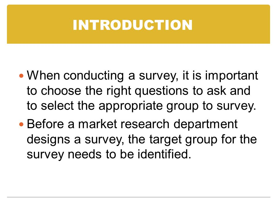 INTRODUCTION When conducting a survey, it is important to choose the right questions to ask and to select the appropriate group to survey.
