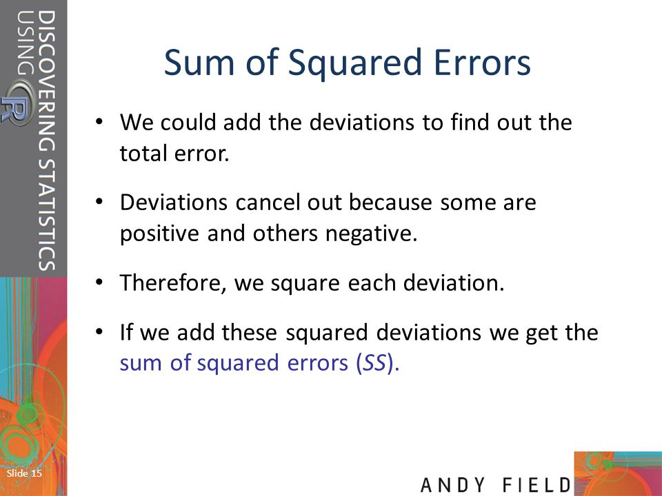 Sum of Squared Errors We could add the deviations to find out the total error. Deviations cancel out because some are positive and others negative.