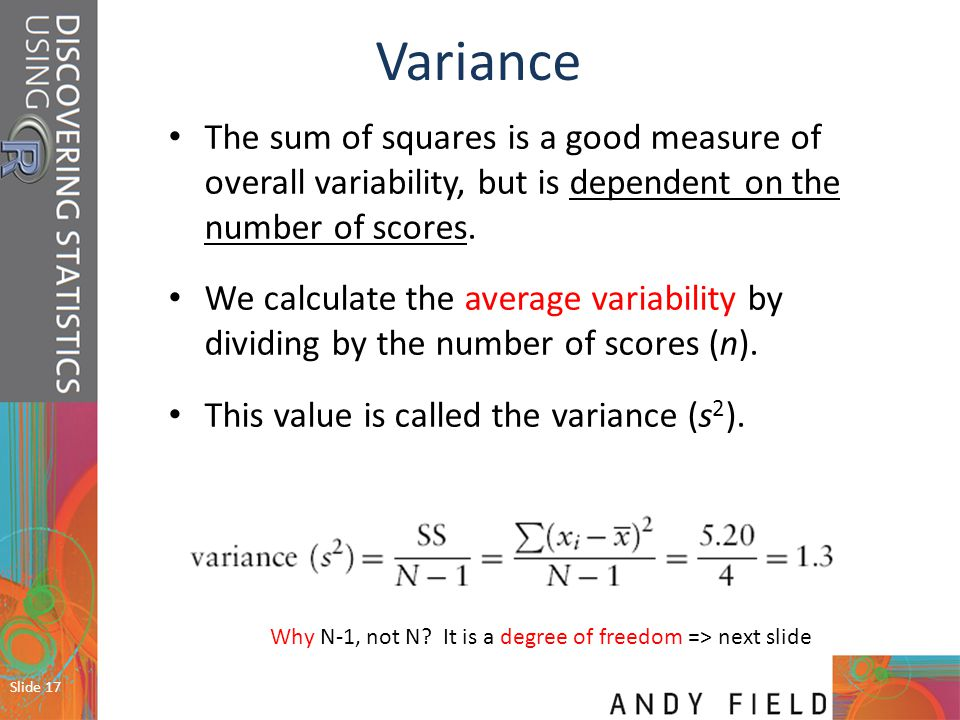 Variance The sum of squares is a good measure of overall variability, but is dependent on the number of scores.