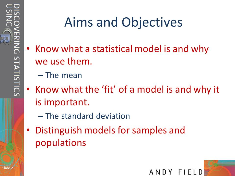 Aims and Objectives Know what a statistical model is and why we use them. The mean. Know what the 'fit' of a model is and why it is important.