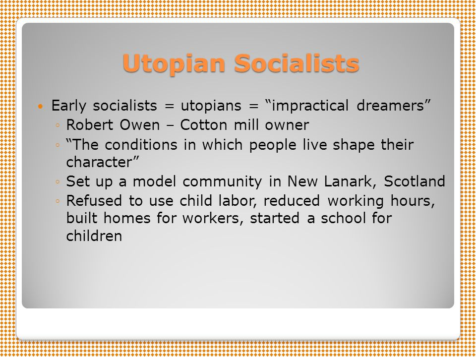 Utopian Socialists Early socialists = utopians = impractical dreamers Robert Owen – Cotton mill owner.