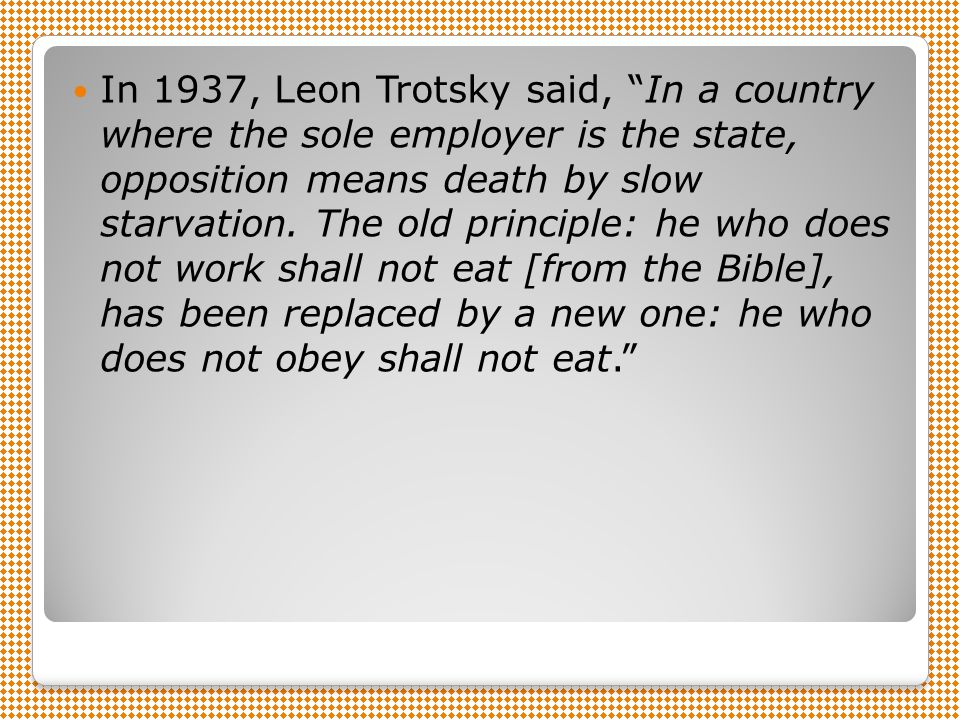 In 1937, Leon Trotsky said, In a country where the sole employer is the state, opposition means death by slow starvation.