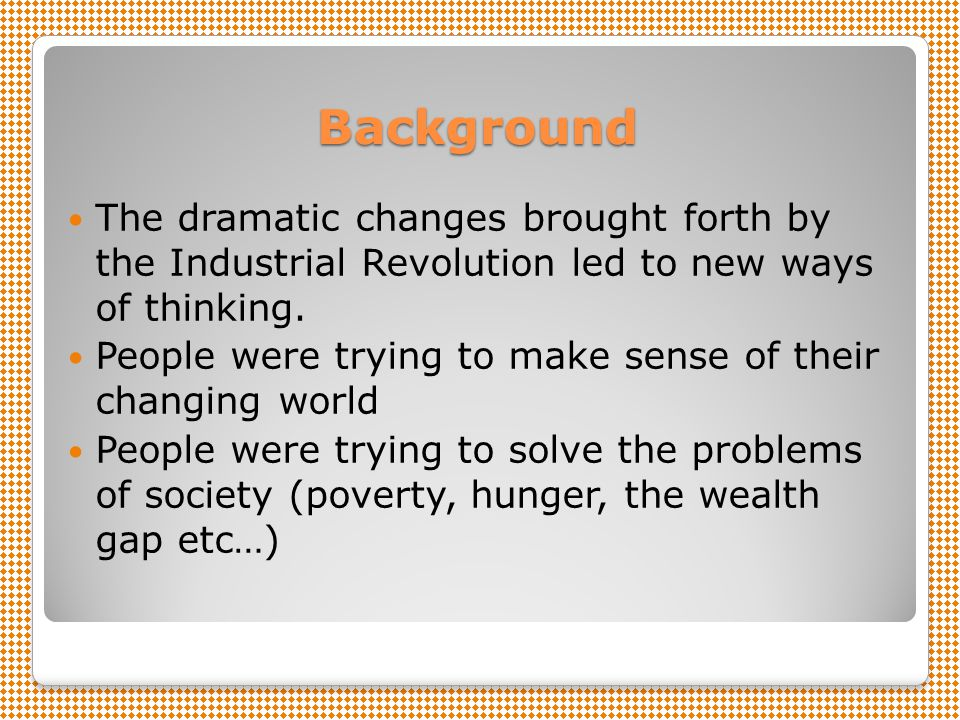 Background The dramatic changes brought forth by the Industrial Revolution led to new ways of thinking.
