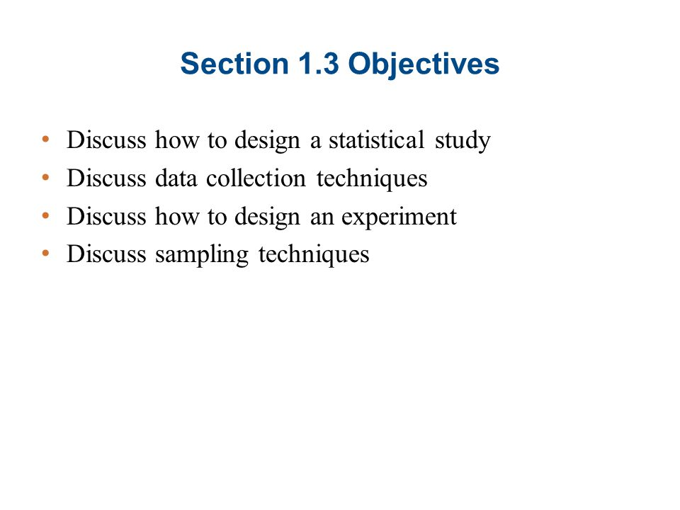 Section 1.3 Objectives Discuss how to design a statistical study