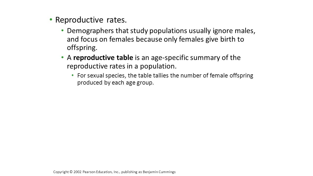 Reproductive rates. Demographers that study populations usually ignore males, and focus on females because only females give birth to offspring.