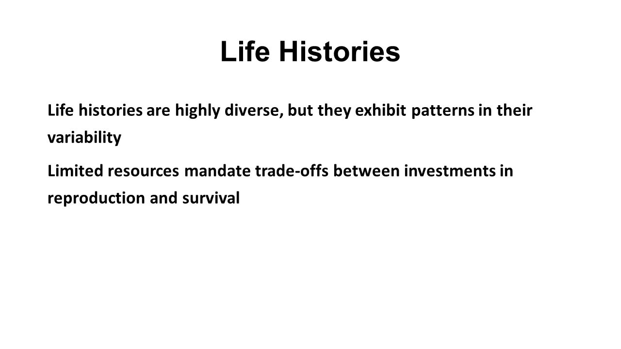 Life Histories Life histories are highly diverse, but they exhibit patterns in their variability.