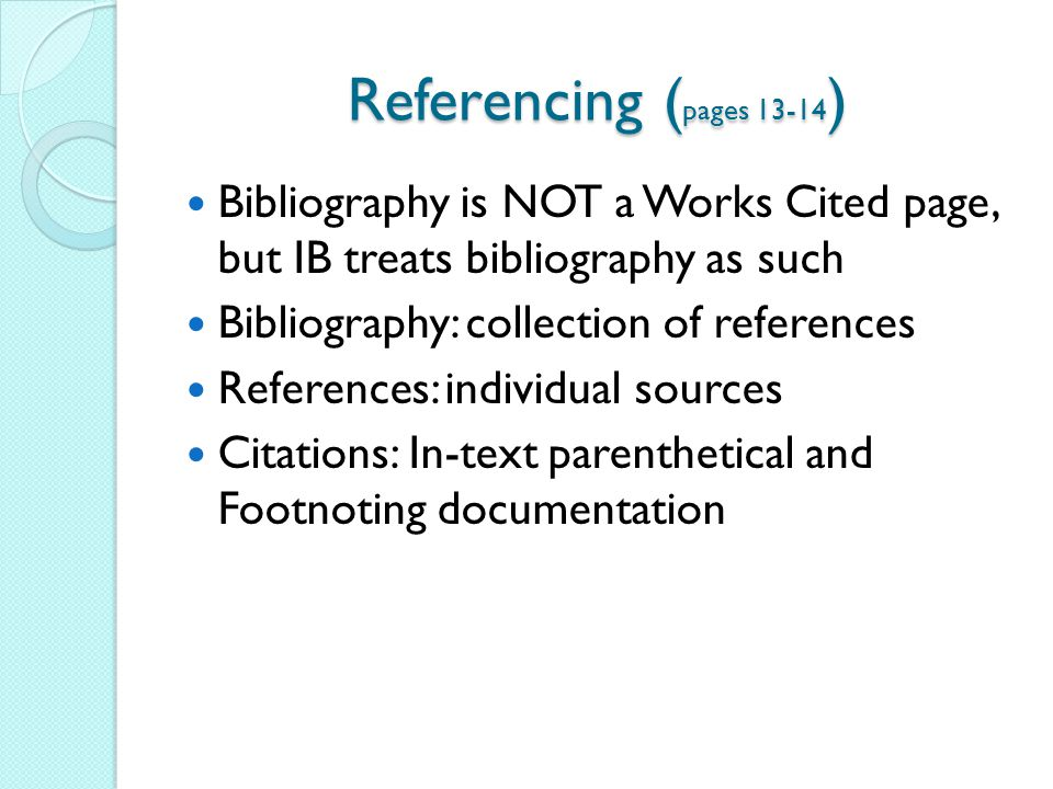 Referencing (pages 13-14) Bibliography is NOT a Works Cited page, but IB treats bibliography as such.