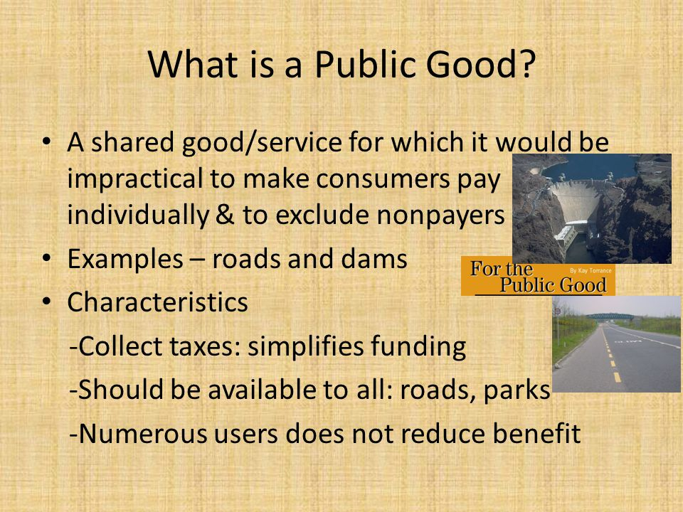What is a Public Good A shared good/service for which it would be impractical to make consumers pay individually & to exclude nonpayers.