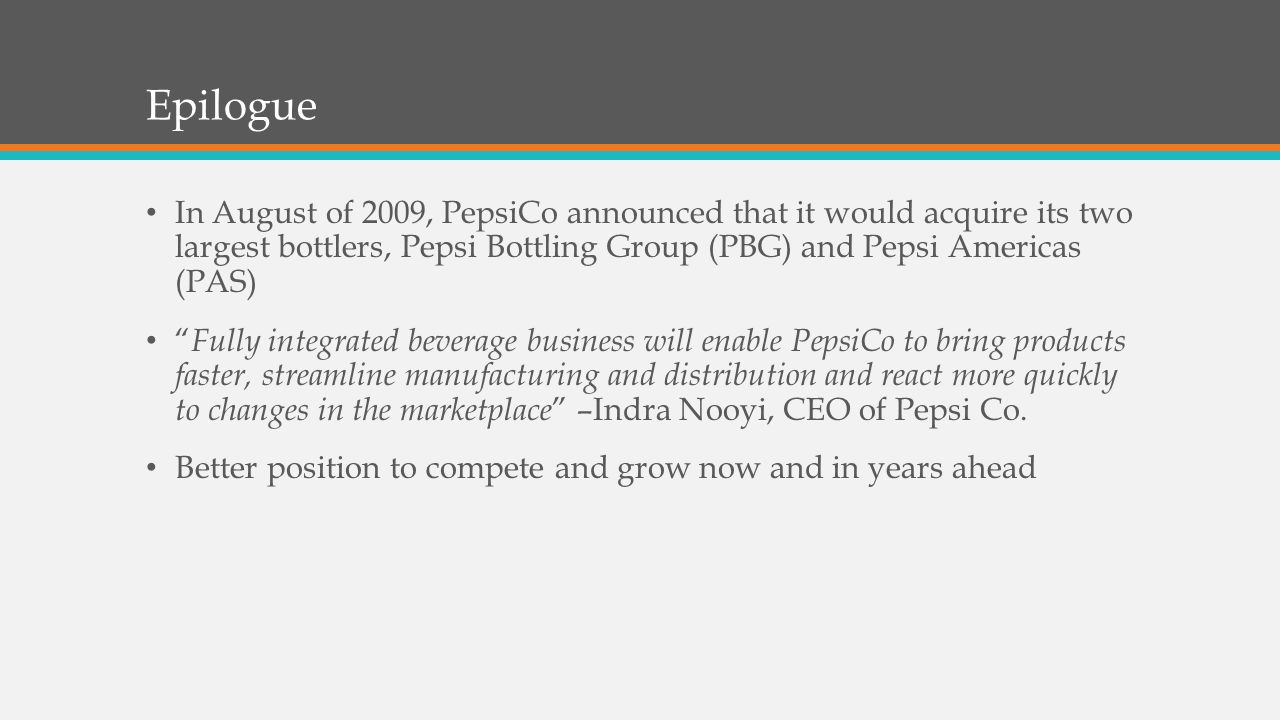 Epilogue In August of 2009, PepsiCo announced that it would acquire its two largest bottlers, Pepsi Bottling Group (PBG) and Pepsi Americas (PAS)