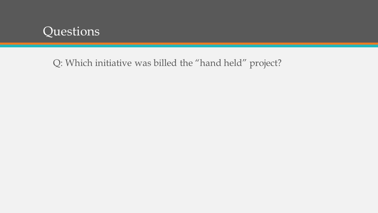 Questions Q: Which initiative was billed the hand held project