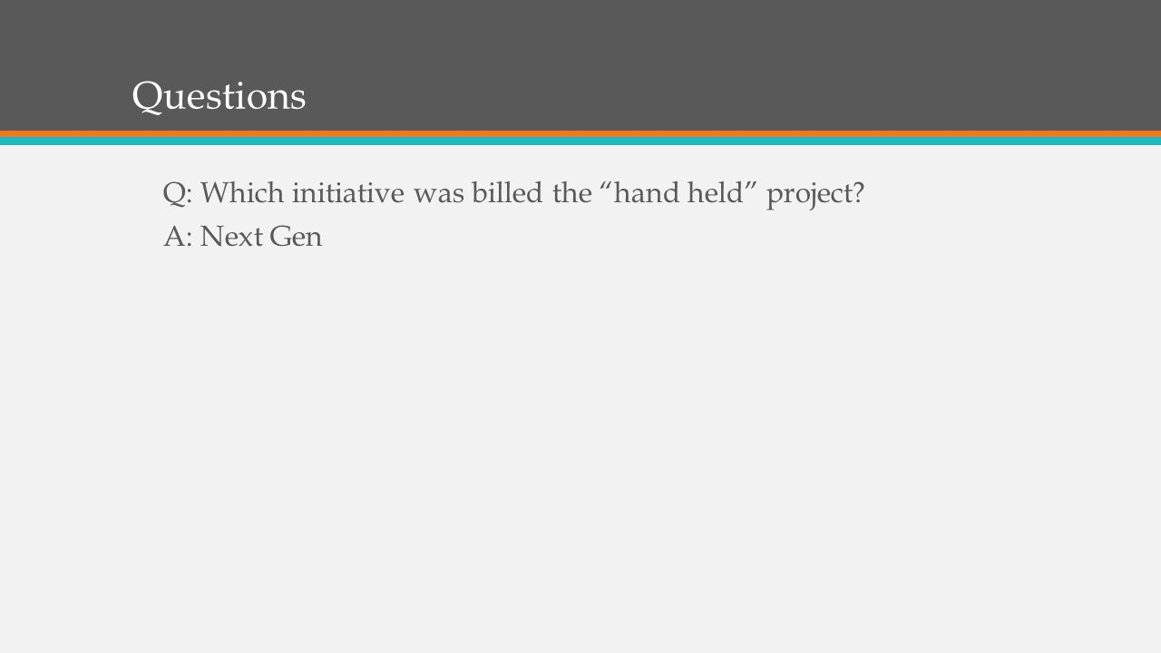 Questions Q: Which initiative was billed the hand held project A: Next Gen