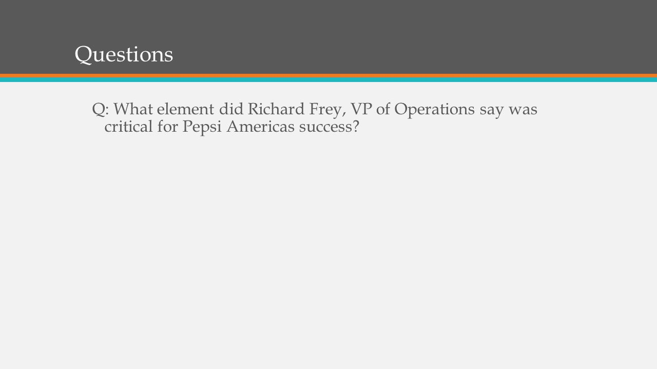 Questions Q: What element did Richard Frey, VP of Operations say was critical for Pepsi Americas success