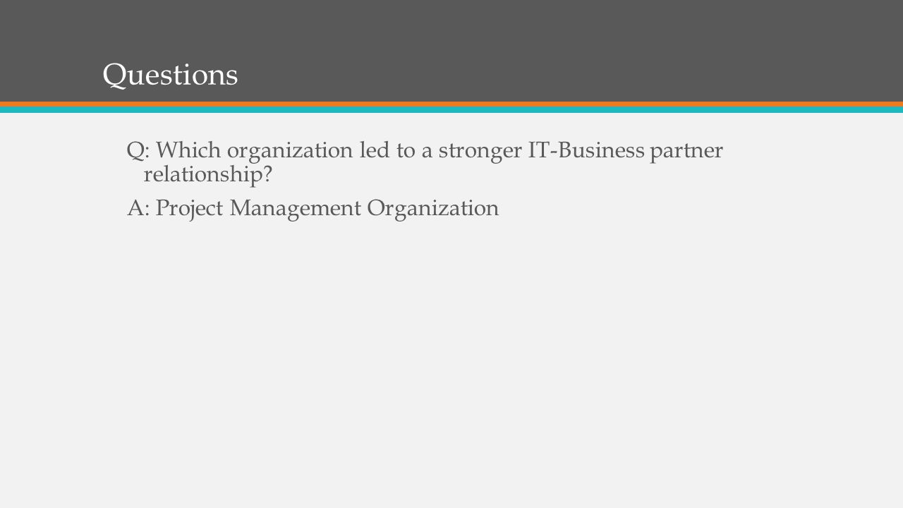 Questions Q: Which organization led to a stronger IT-Business partner relationship.