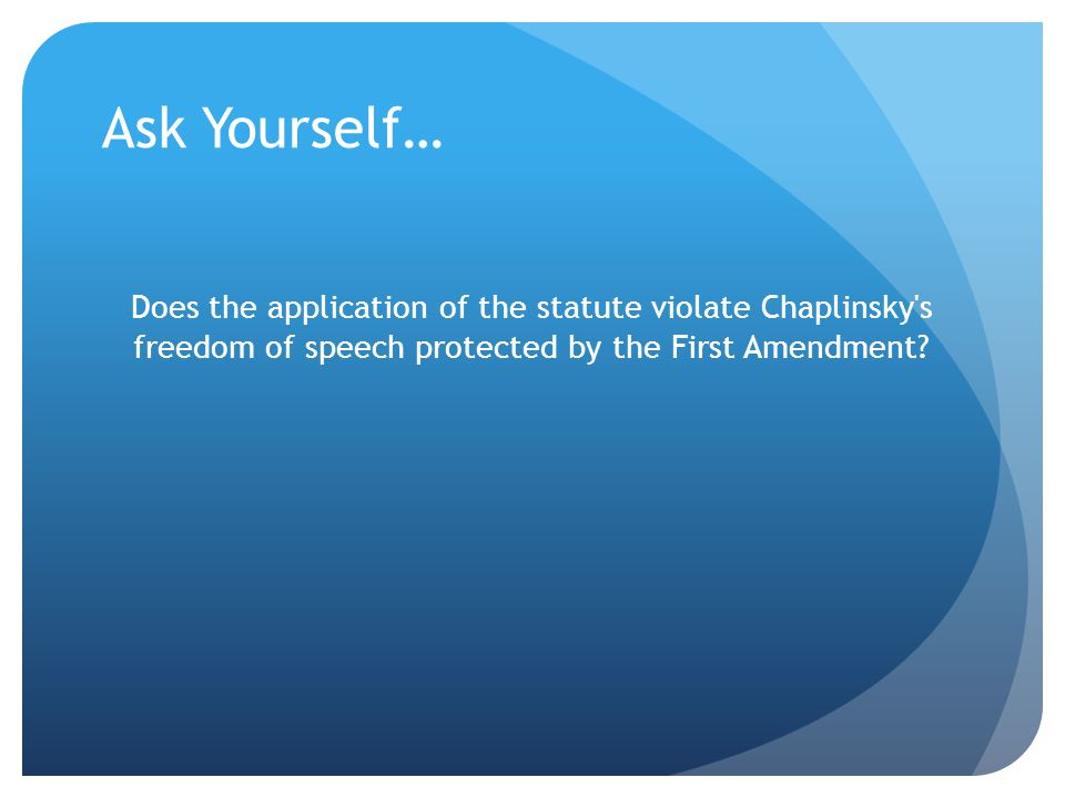 Ask Yourself… Does the application of the statute violate Chaplinsky s freedom of speech protected by the First Amendment