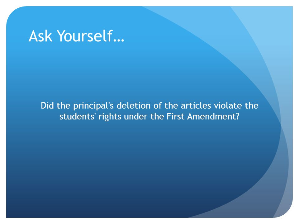 Ask Yourself… Did the principal s deletion of the articles violate the students rights under the First Amendment
